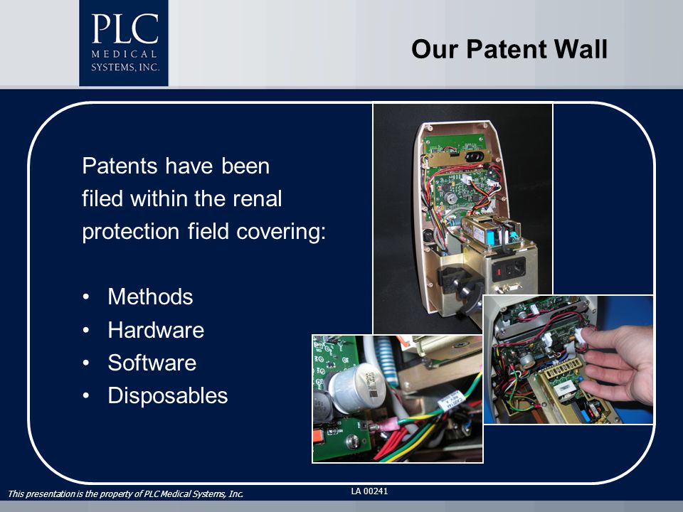 This presentation is the property of PLC Medical Systems, Inc. LA 00241 Our Patent Wall Patents have been filed within the renal protection field cove
