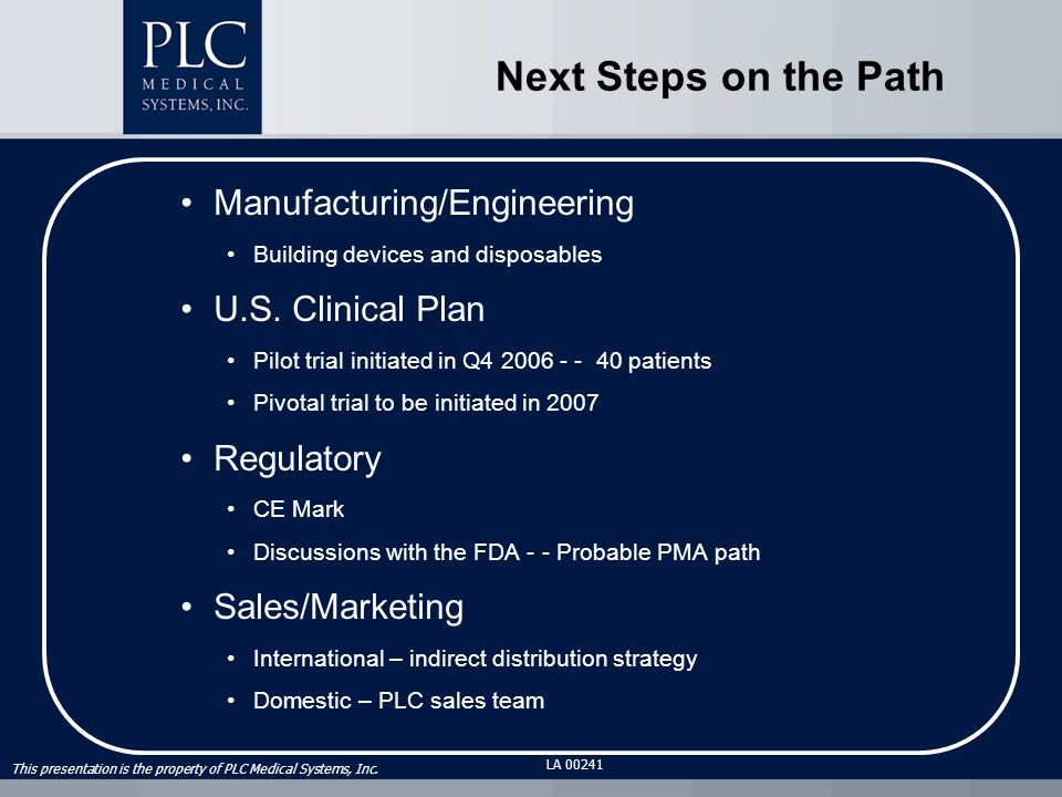 This presentation is the property of PLC Medical Systems, Inc. LA 00241 Manufacturing/Engineering Building devices and disposables U.S. Clinical Plan
