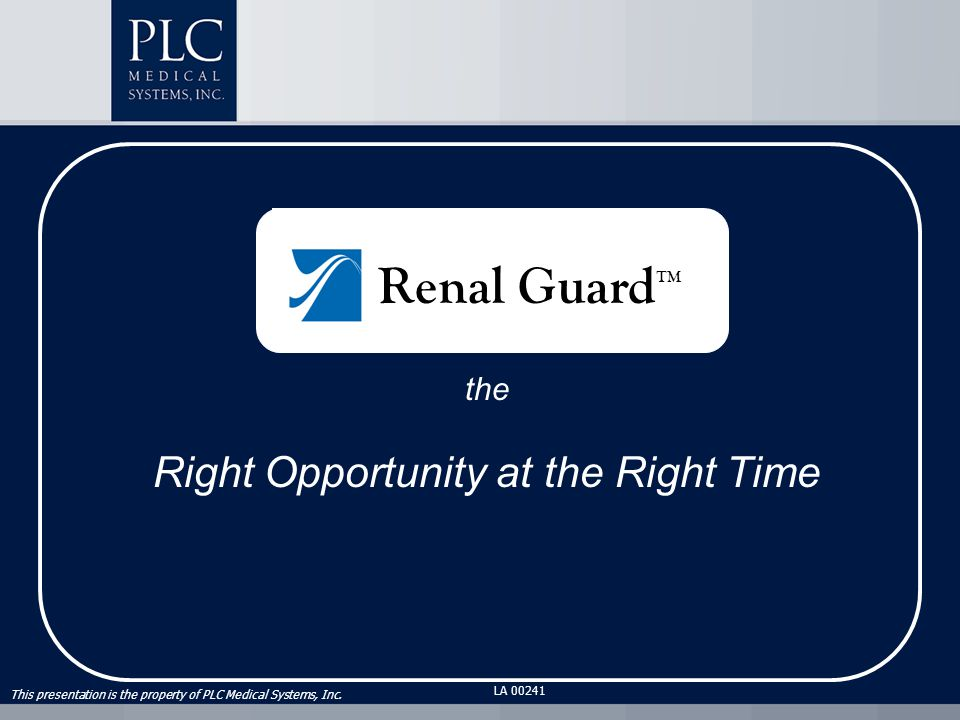 This presentation is the property of PLC Medical Systems, Inc. LA 00241 the Right Opportunity at the Right Time Renal Guard ™