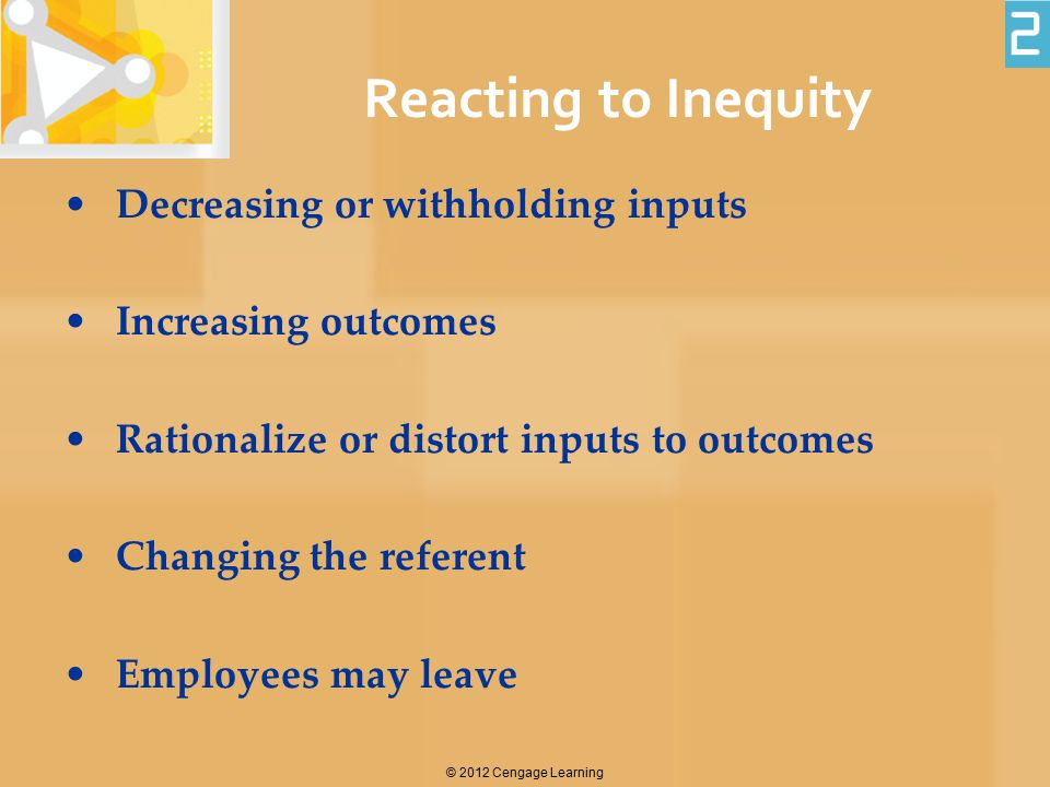 © 2012 Cengage Learning Reacting to Inequity Decreasing or withholding inputs Increasing outcomes Rationalize or distort inputs to outcomes Changing t