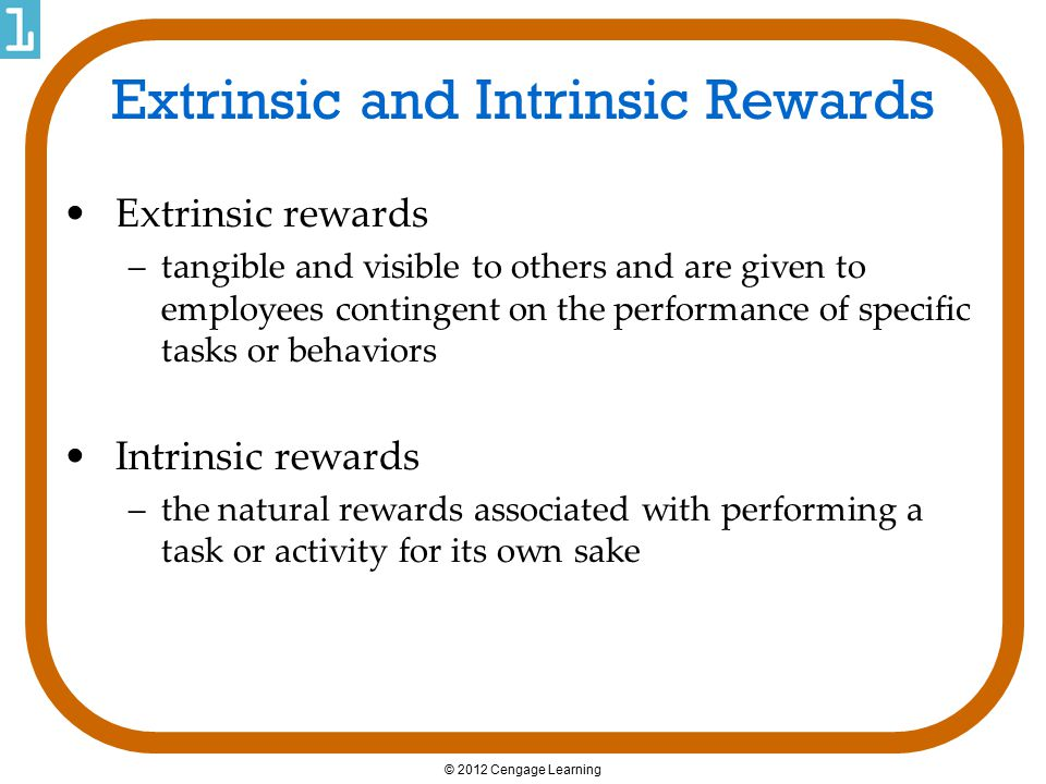 © 2012 Cengage Learning Extrinsic and Intrinsic Rewards Extrinsic rewards –tangible and visible to others and are given to employees contingent on the