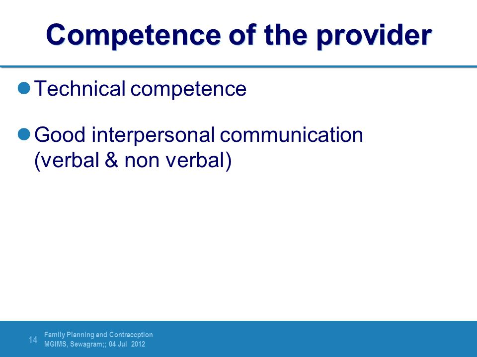 Family Planning and Contraception MGIMS, Sewagram;; 04 Jul 2012 14 Competence of the provider Technical competence Good interpersonal communication (v