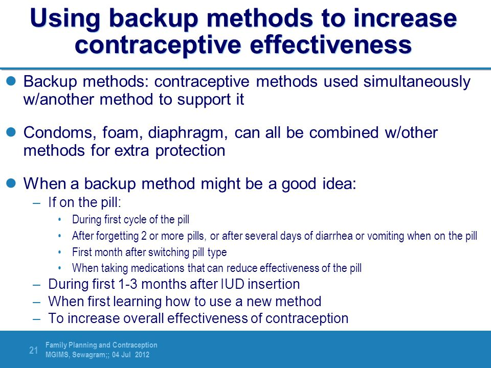 Family Planning and Contraception MGIMS, Sewagram;; 04 Jul 2012 21 Using backup methods to increase contraceptive effectiveness Backup methods: contra