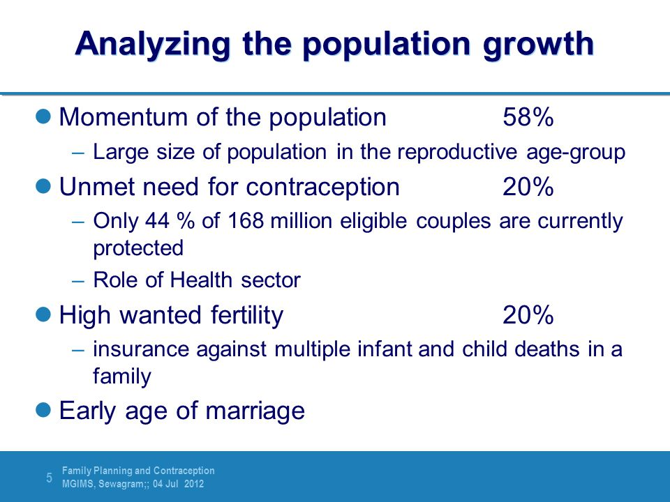 Family Planning and Contraception MGIMS, Sewagram;; 04 Jul 2012 5 Analyzing the population growth Momentum of the population58% –Large size of populat