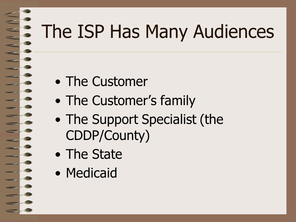 The ISP Has Many Audiences The Customer The Customer's family The Support Specialist (the CDDP/County) The State Medicaid