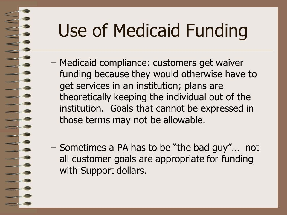 Use of Medicaid Funding –Medicaid compliance: customers get waiver funding because they would otherwise have to get services in an institution; plans