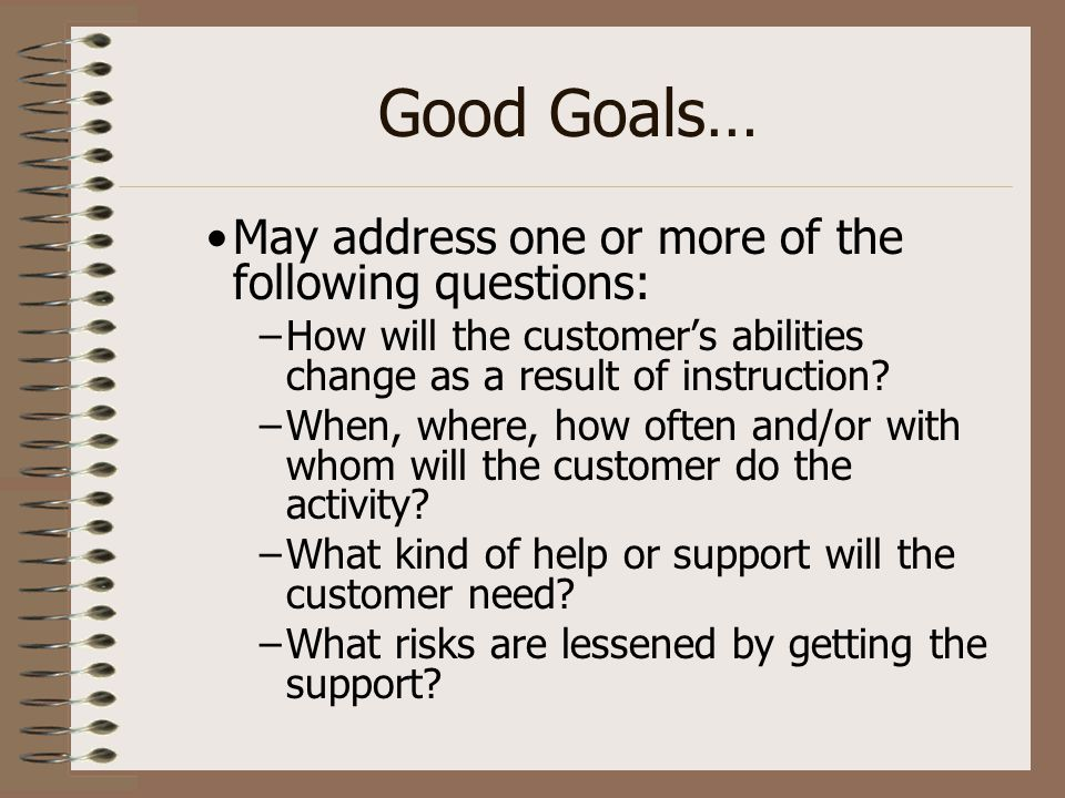 Good Goals… May address one or more of the following questions: –How will the customer's abilities change as a result of instruction? –When, where, ho