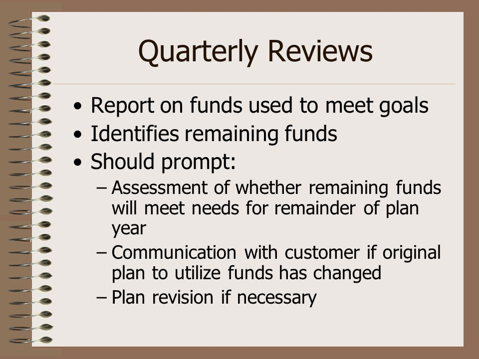 Quarterly Reviews Report on funds used to meet goals Identifies remaining funds Should prompt: –Assessment of whether remaining funds will meet needs