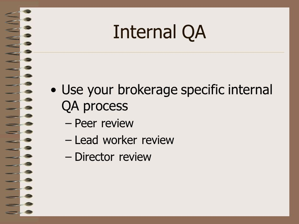 Internal QA Use your brokerage specific internal QA process –Peer review –Lead worker review –Director review
