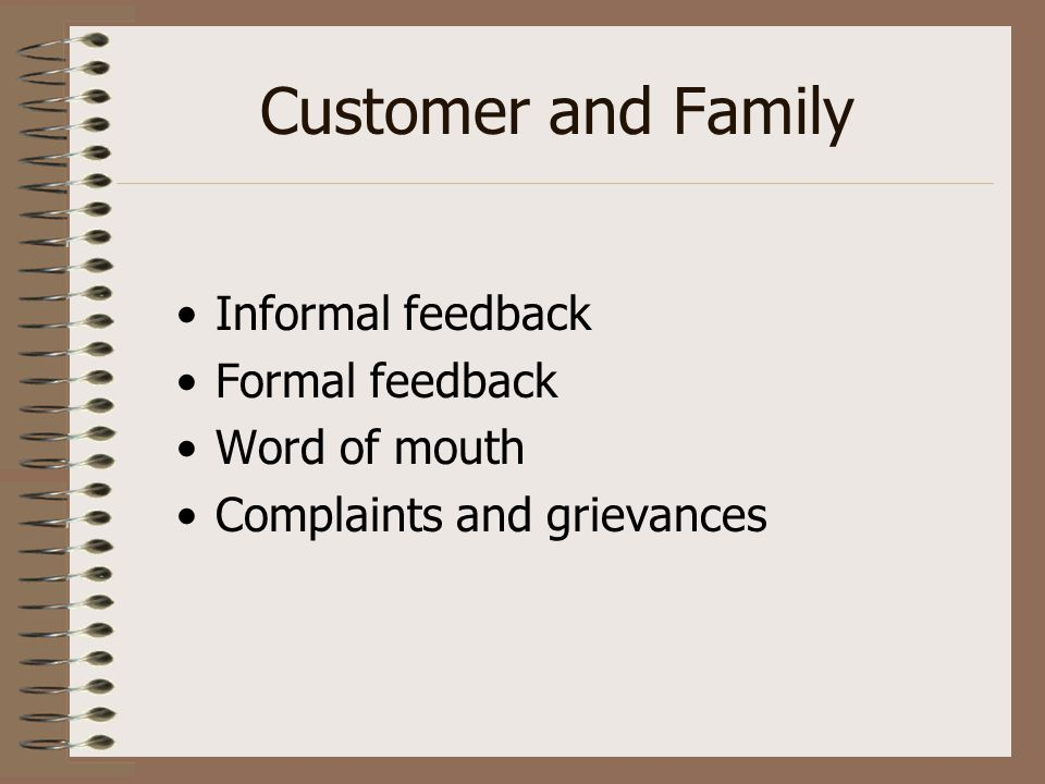 Customer and Family Informal feedback Formal feedback Word of mouth Complaints and grievances