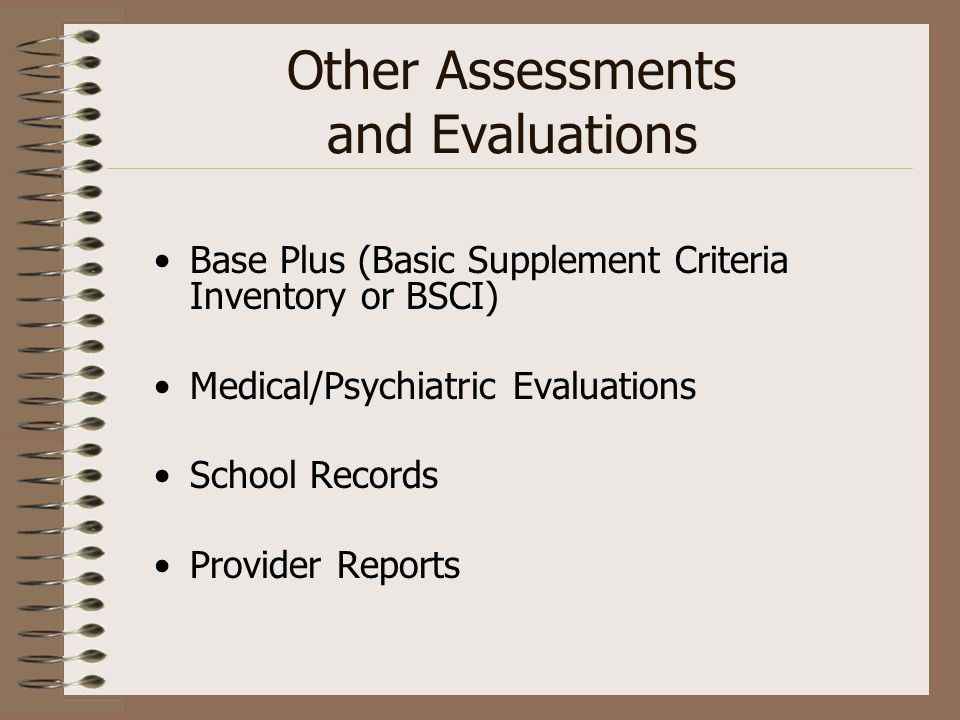 Other Assessments and Evaluations Base Plus (Basic Supplement Criteria Inventory or BSCI) Medical/Psychiatric Evaluations School Records Provider Repo