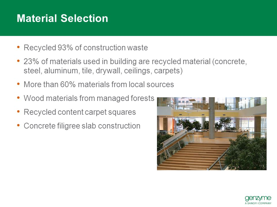 Material Selection Recycled 93% of construction waste 23% of materials used in building are recycled material (concrete, steel, aluminum, tile, drywall, ceilings, carpets) More than 60% materials from local sources Wood materials from managed forests Recycled content carpet squares Concrete filigree slab construction