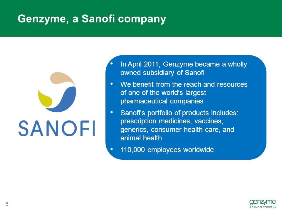 Genzyme, a Sanofi company In April 2011, Genzyme became a wholly owned subsidiary of Sanofi We benefit from the reach and resources of one of the world's largest pharmaceutical companies Sanofi's portfolio of products includes: prescription medicines, vaccines, generics, consumer health care, and animal health 110,000 employees worldwide 5