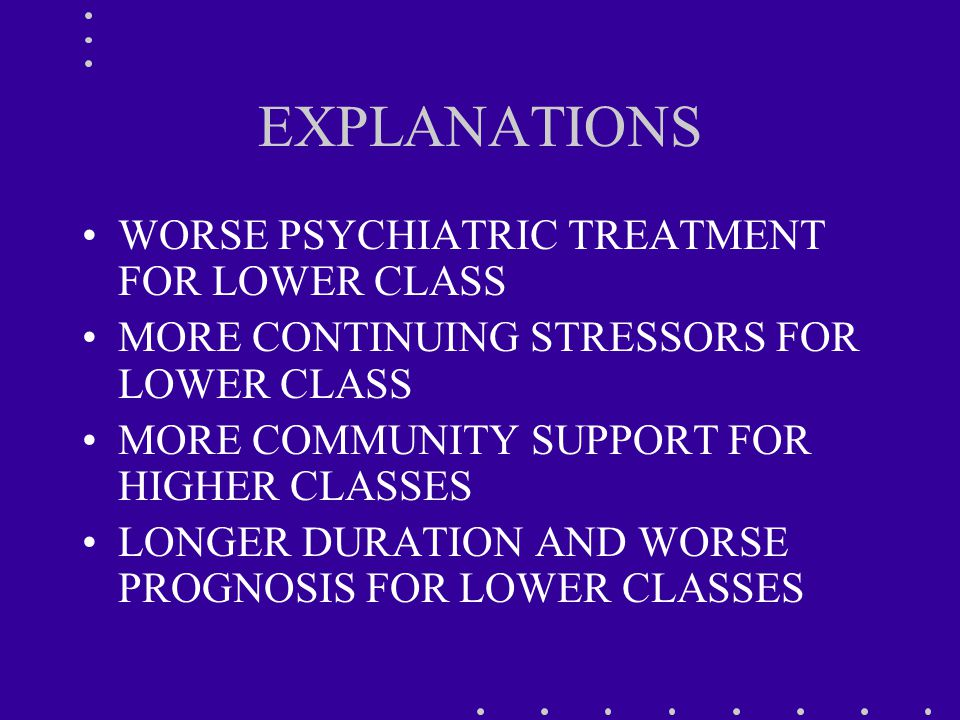 EXPLANATIONS WORSE PSYCHIATRIC TREATMENT FOR LOWER CLASS MORE CONTINUING STRESSORS FOR LOWER CLASS MORE COMMUNITY SUPPORT FOR HIGHER CLASSES LONGER DURATION AND WORSE PROGNOSIS FOR LOWER CLASSES
