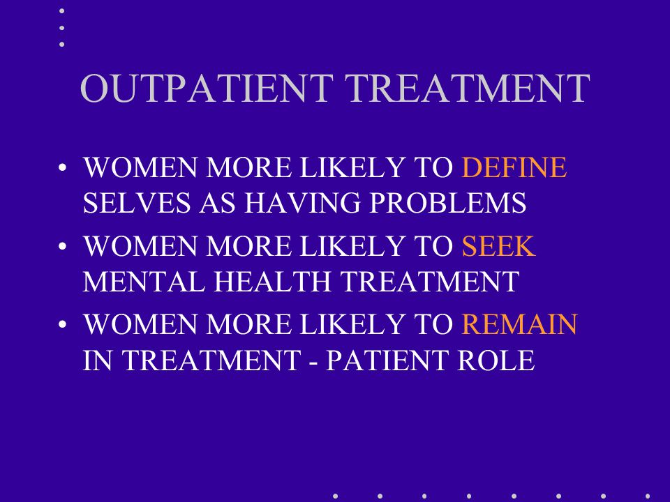 OUTPATIENT TREATMENT WOMEN MORE LIKELY TO DEFINE SELVES AS HAVING PROBLEMS WOMEN MORE LIKELY TO SEEK MENTAL HEALTH TREATMENT WOMEN MORE LIKELY TO REMAIN IN TREATMENT - PATIENT ROLE