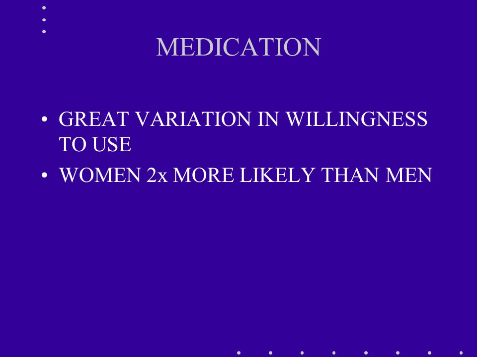MEDICATION GREAT VARIATION IN WILLINGNESS TO USE WOMEN 2x MORE LIKELY THAN MEN