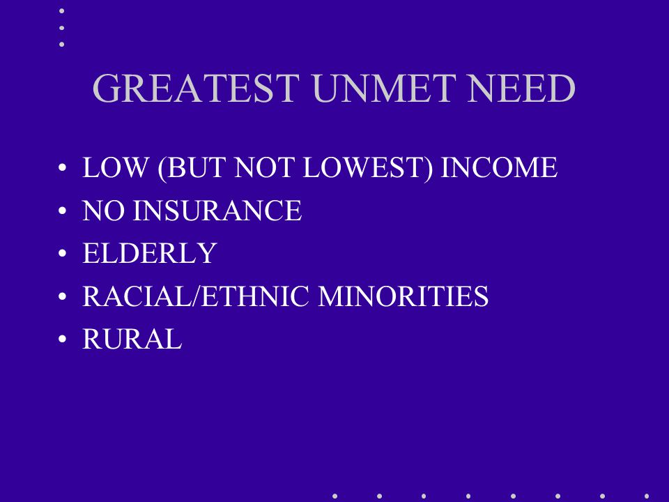 GREATEST UNMET NEED LOW (BUT NOT LOWEST) INCOME NO INSURANCE ELDERLY RACIAL/ETHNIC MINORITIES RURAL
