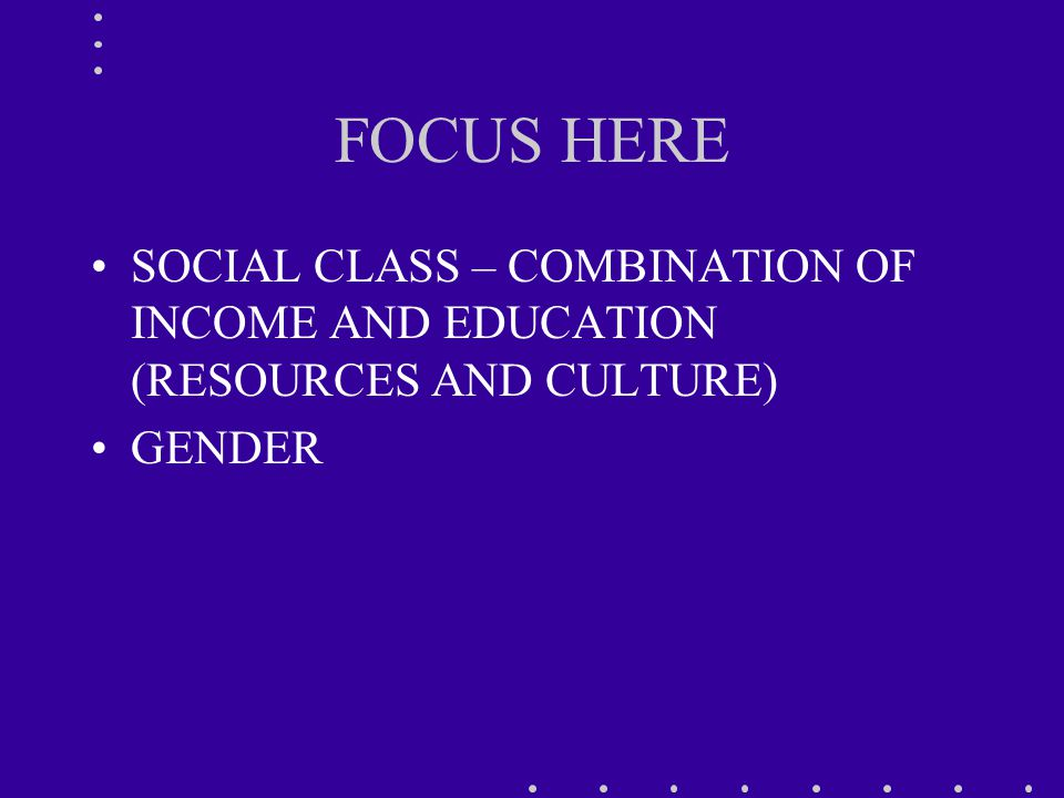 FOCUS HERE SOCIAL CLASS – COMBINATION OF INCOME AND EDUCATION (RESOURCES AND CULTURE) GENDER
