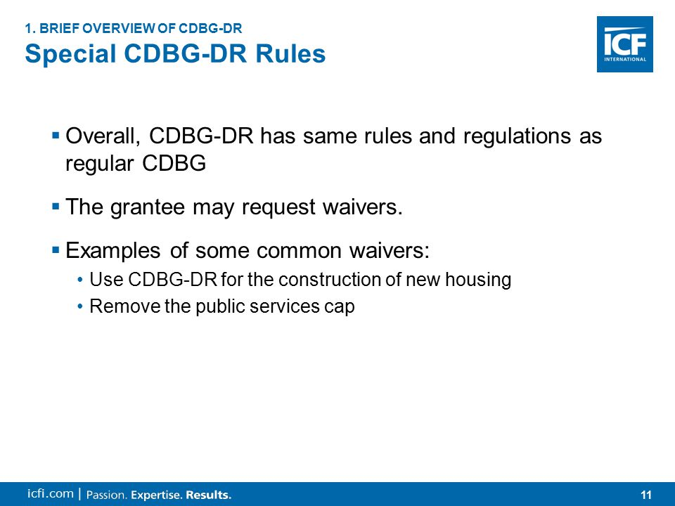 11 icfi.com | Special CDBG-DR Rules 1. BRIEF OVERVIEW OF CDBG-DR  Overall, CDBG-DR has same rules and regulations as regular CDBG  The grantee may r
