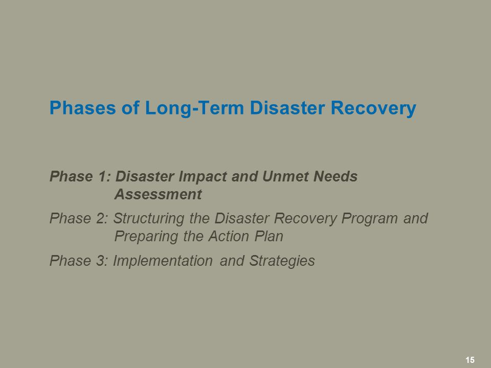 15 icfi.com | 15 Phases of Long-Term Disaster Recovery Phase 1: Disaster Impact and Unmet Needs Assessment Phase 2: Structuring the Disaster Recovery Program and Preparing the Action Plan Phase 3: Implementation and Strategies