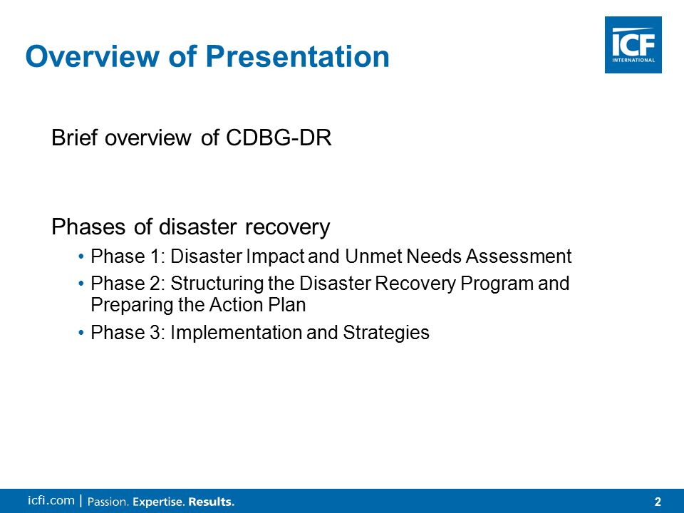 2 icfi.com | Overview of Presentation Brief overview of CDBG-DR Phases of disaster recovery Phase 1: Disaster Impact and Unmet Needs Assessment Phase 2: Structuring the Disaster Recovery Program and Preparing the Action Plan Phase 3: Implementation and Strategies