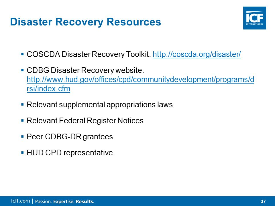37 icfi.com | Disaster Recovery Resources  COSCDA Disaster Recovery Toolkit: http://coscda.org/disaster/http://coscda.org/disaster/  CDBG Disaster Recovery website: http://www.hud.gov/offices/cpd/communitydevelopment/programs/d rsi/index.cfm http://www.hud.gov/offices/cpd/communitydevelopment/programs/d rsi/index.cfm  Relevant supplemental appropriations laws  Relevant Federal Register Notices  Peer CDBG-DR grantees  HUD CPD representative