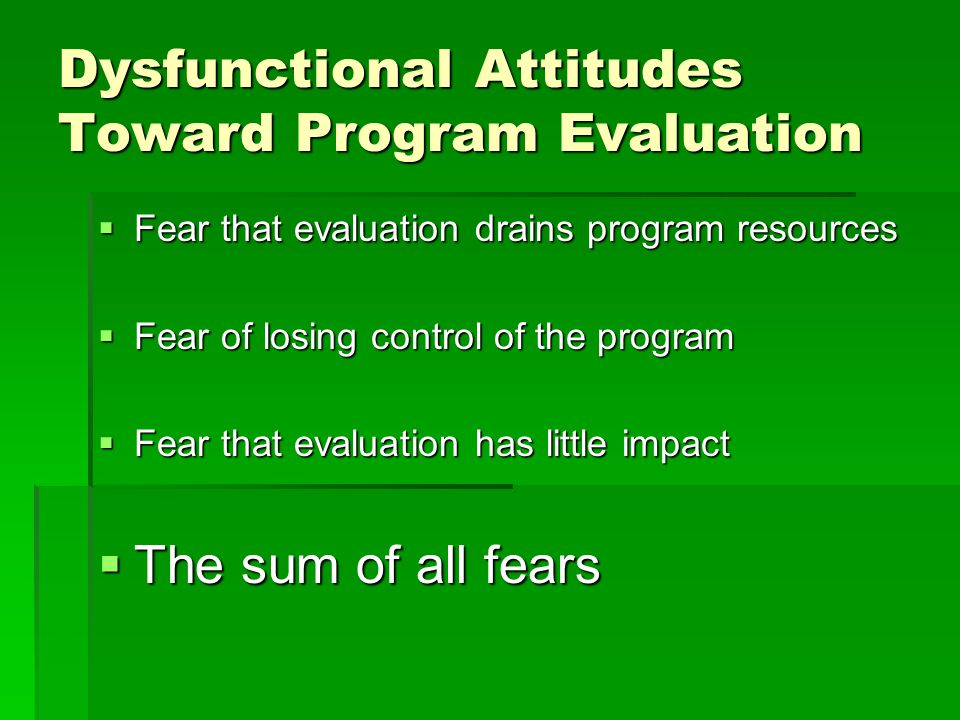 Dysfunctional Attitudes Toward Program Evaluation  Fear that evaluation drains program resources  Fear of losing control of the program  Fear that evaluation has little impact  The sum of all fears