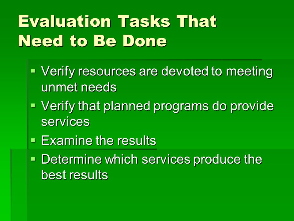 Evaluation Tasks That Need to Be Done  Verify resources are devoted to meeting unmet needs  Verify that planned programs do provide services  Examine the results  Determine which services produce the best results