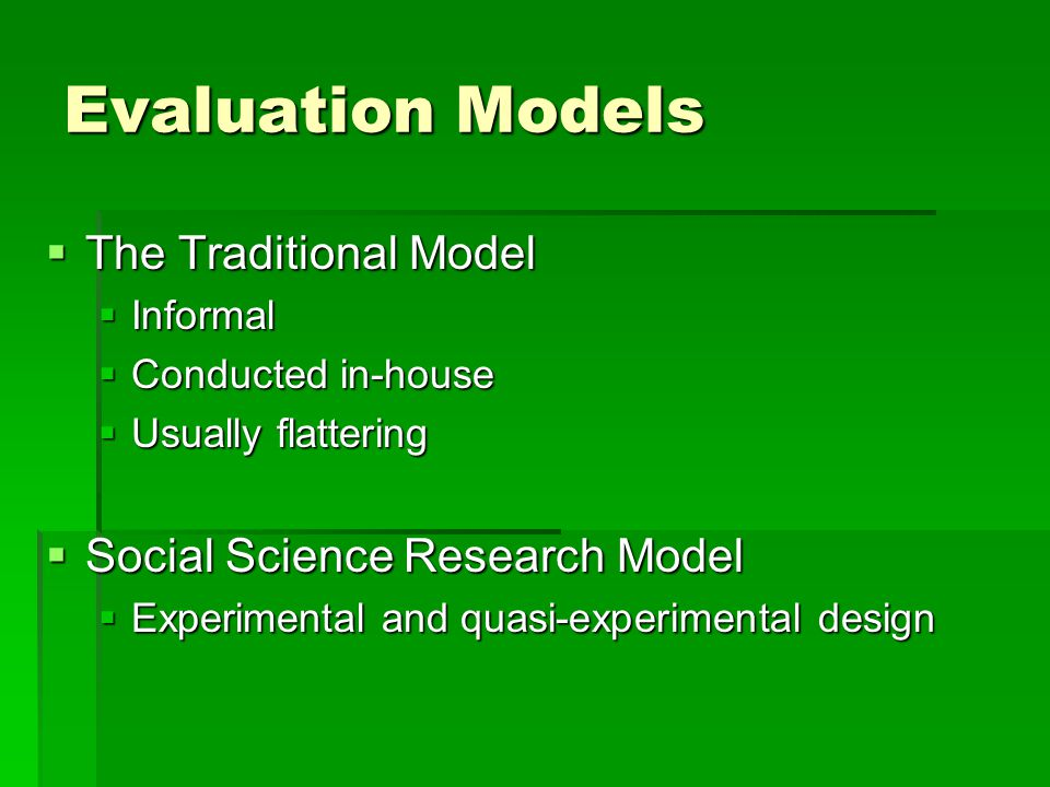 Evaluation Models  The Traditional Model  Informal  Conducted in-house  Usually flattering  Social Science Research Model  Experimental and quasi-experimental design