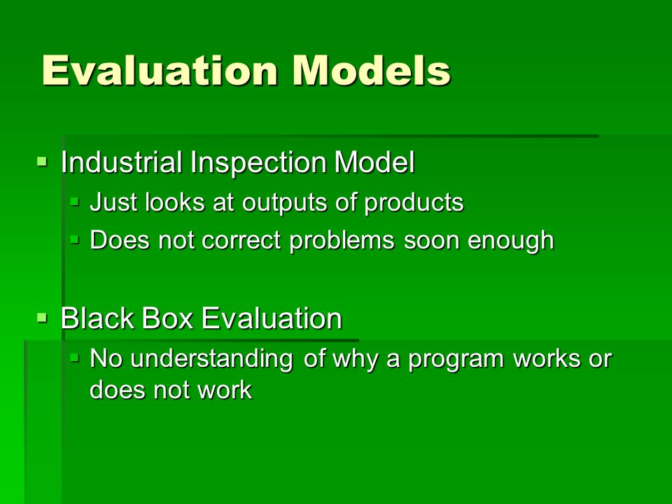 Evaluation Models  Objectives-Based Evaluation  Work with goals or objectives then measure if they have been met  Sometimes narrowly focuses things too much and program improvements or modifications are missed  Goal-Free Evaluation  Case study approach, open-ended  Makes people nervous