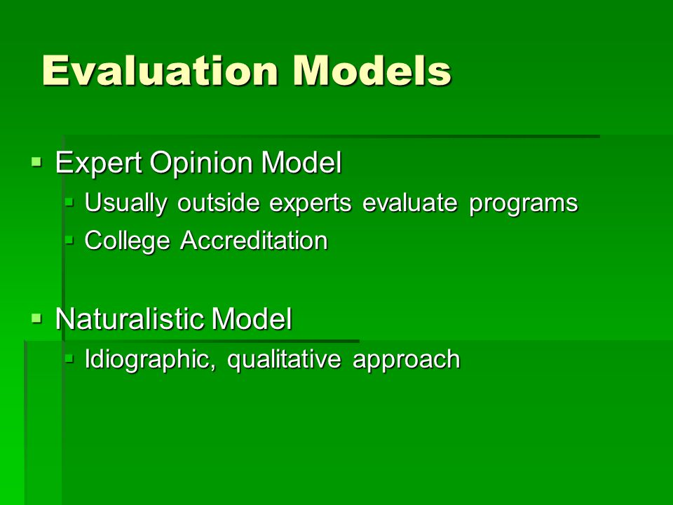 Evaluation Models  Expert Opinion Model  Usually outside experts evaluate programs  College Accreditation  Naturalistic Model  Idiographic, qualitative approach
