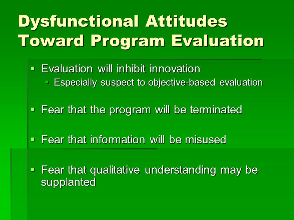 Dysfunctional Attitudes Toward Program Evaluation  Evaluation will inhibit innovation  Especially suspect to objective-based evaluation  Fear that the program will be terminated  Fear that information will be misused  Fear that qualitative understanding may be supplanted