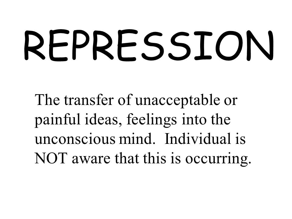 REPRESSION The transfer of unacceptable or painful ideas, feelings into the unconscious mind. Individual is NOT aware that this is occurring.