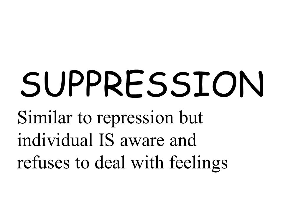 SUPPRESSION Similar to repression but individual IS aware and refuses to deal with feelings