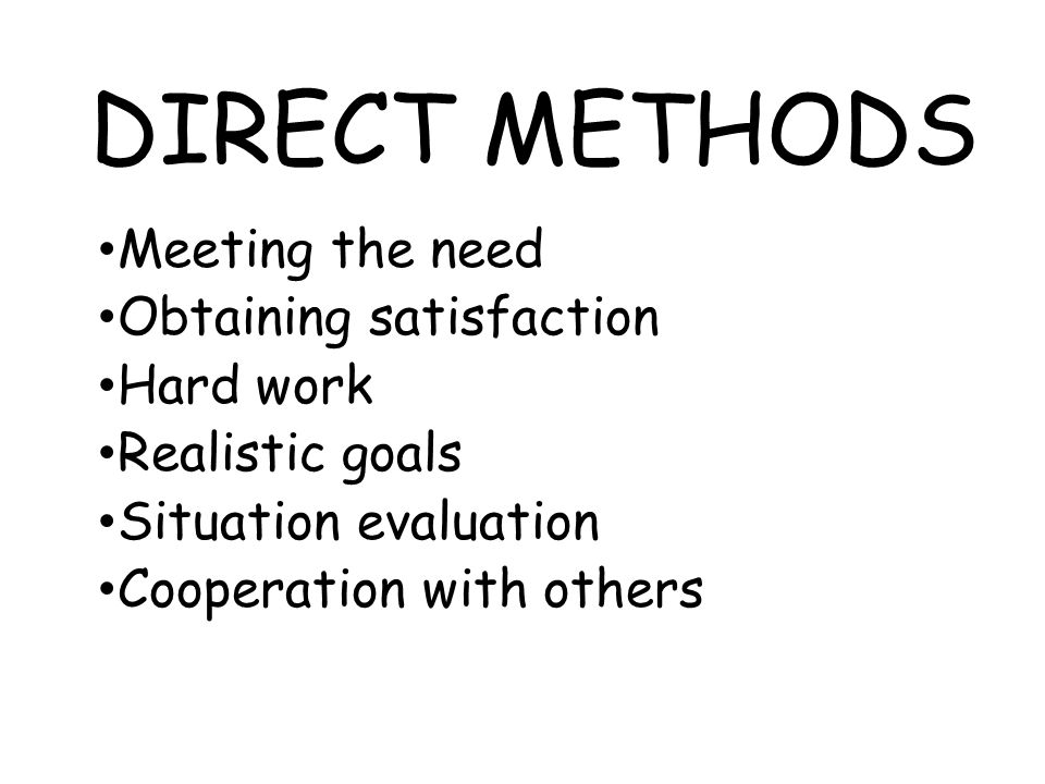 DIRECT METHODS Meeting the need Obtaining satisfaction Hard work Realistic goals Situation evaluation Cooperation with others