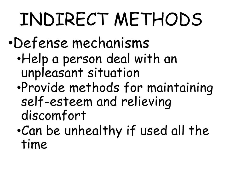 INDIRECT METHODS Defense mechanisms Help a person deal with an unpleasant situation Provide methods for maintaining self-esteem and relieving discomfo
