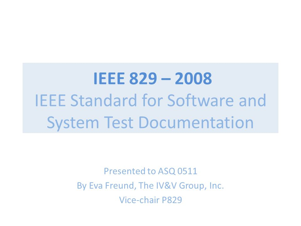 IEEE 829 – 2008 IEEE Standard for Software and System Test Documentation Presented to ASQ 0511 By Eva Freund, The IV&V Group, Inc.