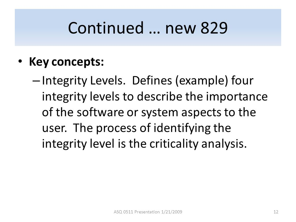 Continued … new 829 Key concepts: – Integrity Levels. Defines (example) four integrity levels to describe the importance of the software or system asp