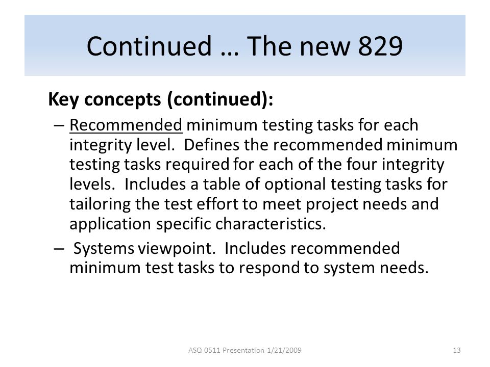 Continued … The new 829 Key concepts (continued): – Recommended minimum testing tasks for each integrity level. Defines the recommended minimum testin