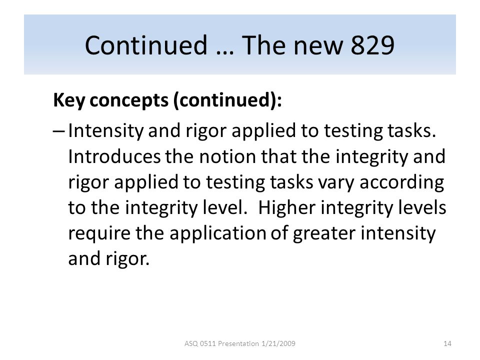 Continued … The new 829 Key concepts (continued): – Intensity and rigor applied to testing tasks.