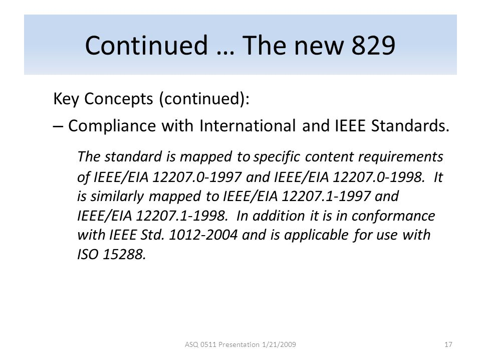 Continued … The new 829 Key Concepts (continued): – Compliance with International and IEEE Standards. The standard is mapped to specific content requi