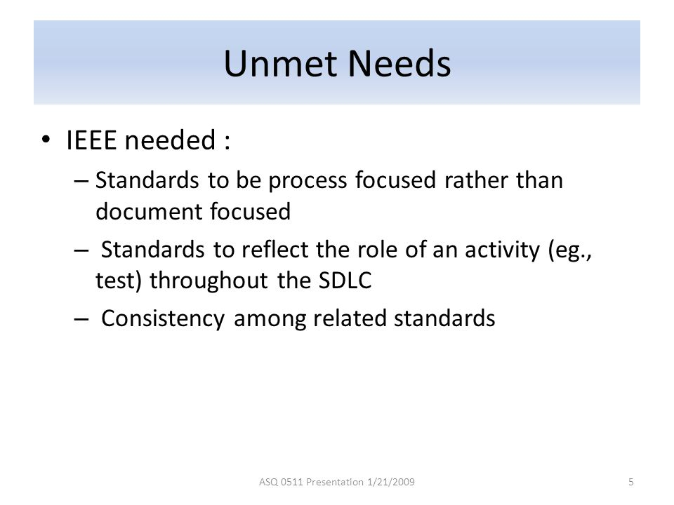 Unmet Needs IEEE needed : – Standards to be process focused rather than document focused – Standards to reflect the role of an activity (eg., test) th