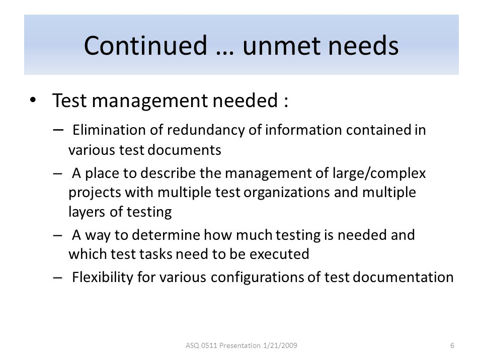 Continued … unmet needs Test management needed : – Elimination of redundancy of information contained in various test documents – A place to describe the management of large/complex projects with multiple test organizations and multiple layers of testing – A way to determine how much testing is needed and which test tasks need to be executed – Flexibility for various configurations of test documentation ASQ 0511 Presentation 1/21/20096