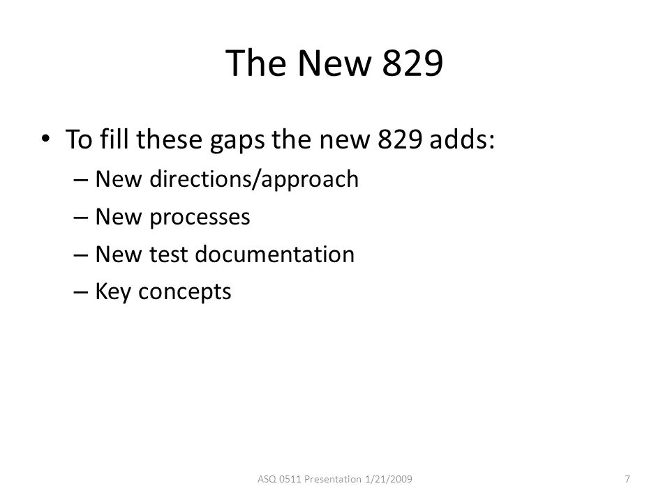 The New 829 To fill these gaps the new 829 adds: – New directions/approach – New processes – New test documentation – Key concepts ASQ 0511 Presentation 1/21/20097
