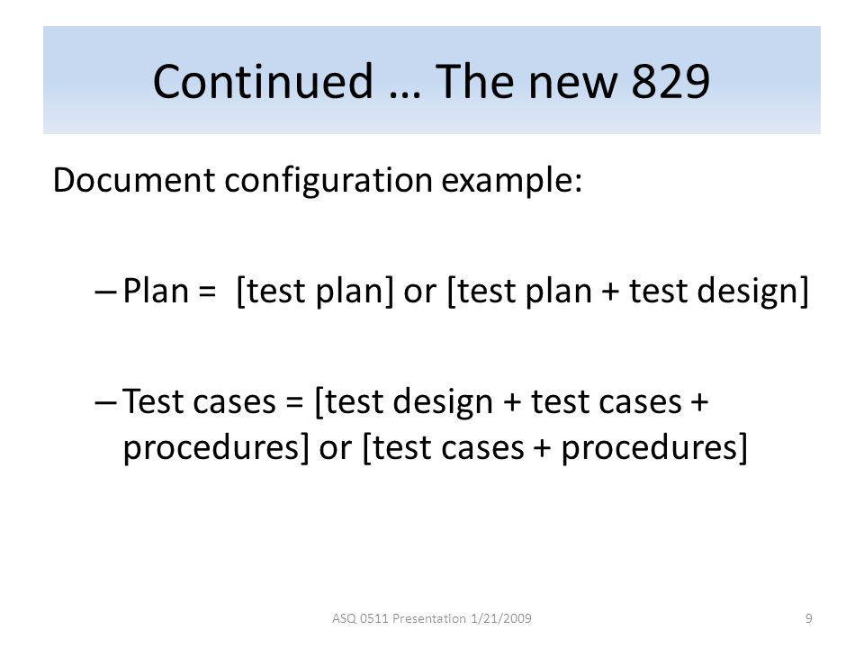 Continued … The new 829 Document configuration example: – Plan = [test plan] or [test plan + test design] – Test cases = [test design + test cases + procedures] or [test cases + procedures] ASQ 0511 Presentation 1/21/20099