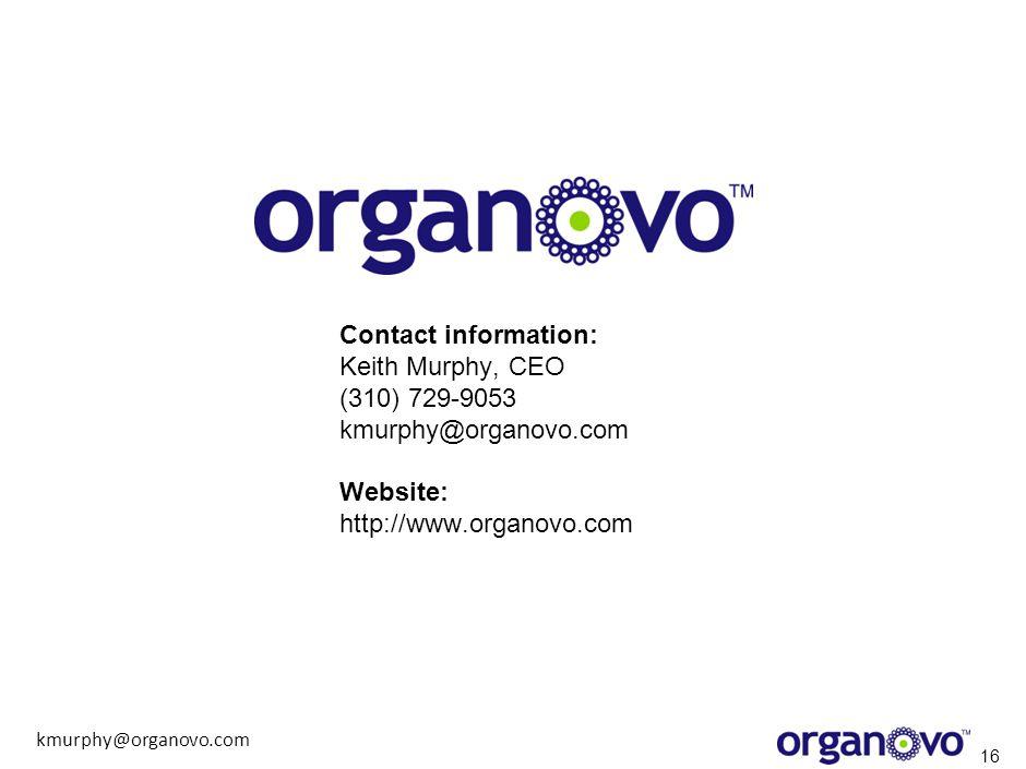 kmurphy@organovo.com 16 Contact information: Keith Murphy, CEO (310) 729-9053 kmurphy@organovo.com Website: http://www.organovo.com