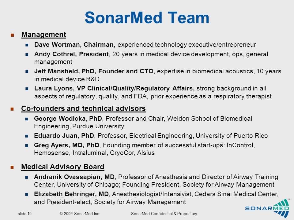 slide 10 © 2009 SonarMed Inc.SonarMed Confidential & Proprietary ™ Management Dave Wortman, Chairman, experienced technology executive/entrepreneur Andy Cothrel, President, 20 years in medical device development, ops, general management Jeff Mansfield, PhD, Founder and CTO, expertise in biomedical acoustics, 10 years in medical device R&D Laura Lyons, VP Clinical/Quality/Regulatory Affairs, strong background in all aspects of regulatory, quality, and FDA, prior experience as a respiratory therapist SonarMed Team Co-founders and technical advisors George Wodicka, PhD, Professor and Chair, Weldon School of Biomedical Engineering, Purdue University Eduardo Juan, PhD, Professor, Electrical Engineering, University of Puerto Rico Greg Ayers, MD, PhD, Founding member of successful start-ups: InControl, Hemosense, Intraluminal, CryoCor, Alsius Medical Advisory Board Andranik Ovassapian, MD, Professor of Anesthesia and Director of Airway Training Center, University of Chicago; Founding President, Society for Airway Management Elizabeth Behringer, MD, Anesthesiologist/Intensivist, Cedars Sinai Medical Center, and President-elect, Society for Airway Management