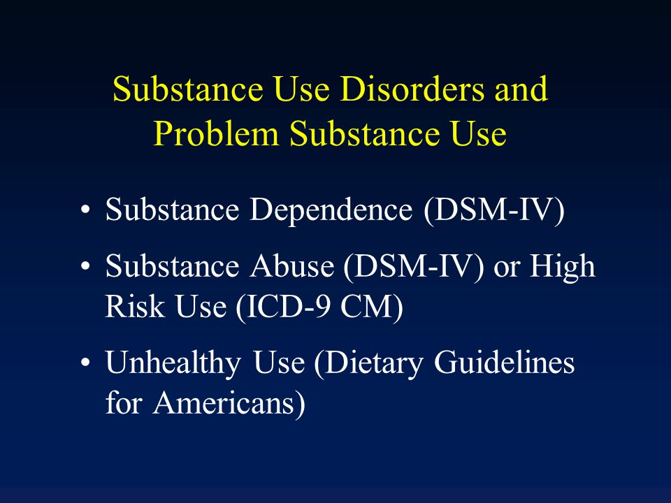 Substance Use Disorders and Problem Substance Use Substance Dependence (DSM-IV) Substance Abuse (DSM-IV) or High Risk Use (ICD-9 CM) Unhealthy Use (Di