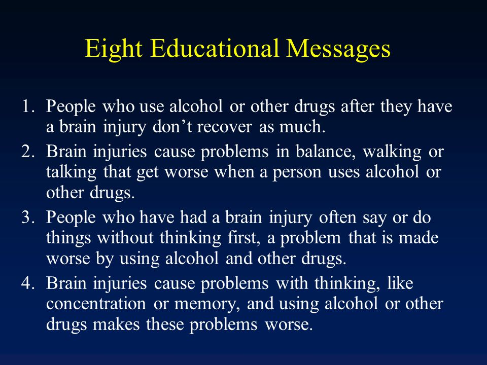 Eight Educational Messages 1.People who use alcohol or other drugs after they have a brain injury don't recover as much. 2.Brain injuries cause proble