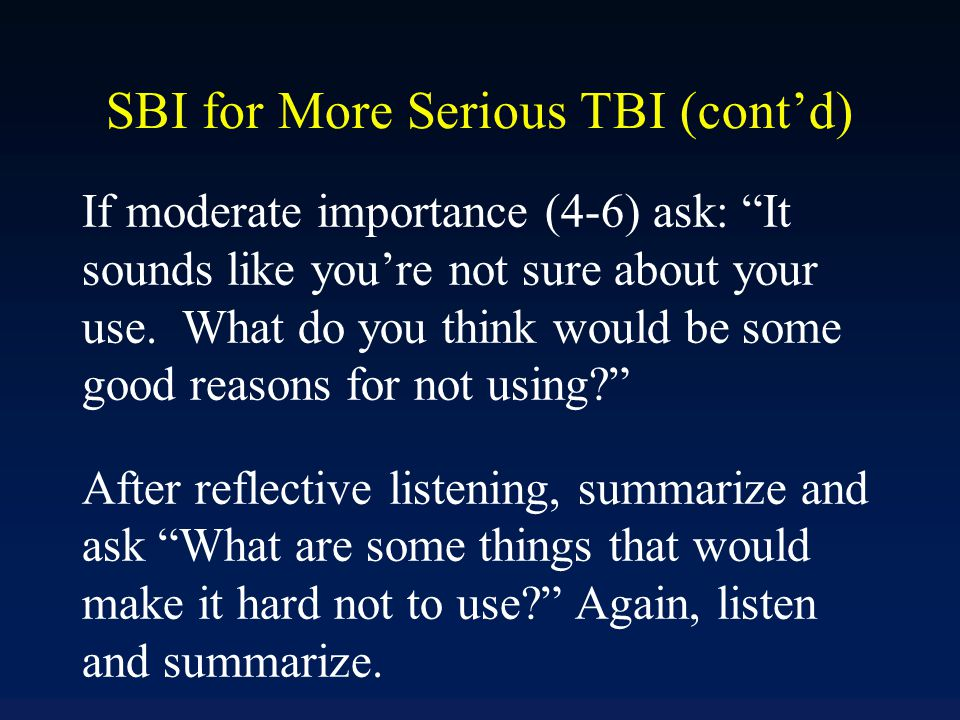 "SBI for More Serious TBI (cont'd) If moderate importance (4-6) ask: ""It sounds like you're not sure about your use. What do you think would be some go"